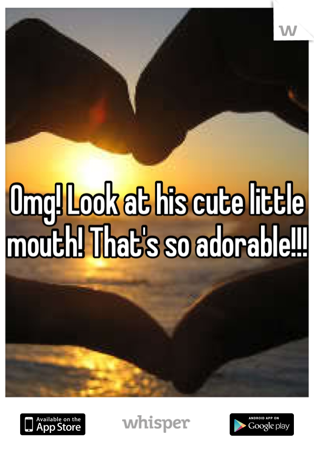 Omg! Look at his cute little mouth! That's so adorable!!!