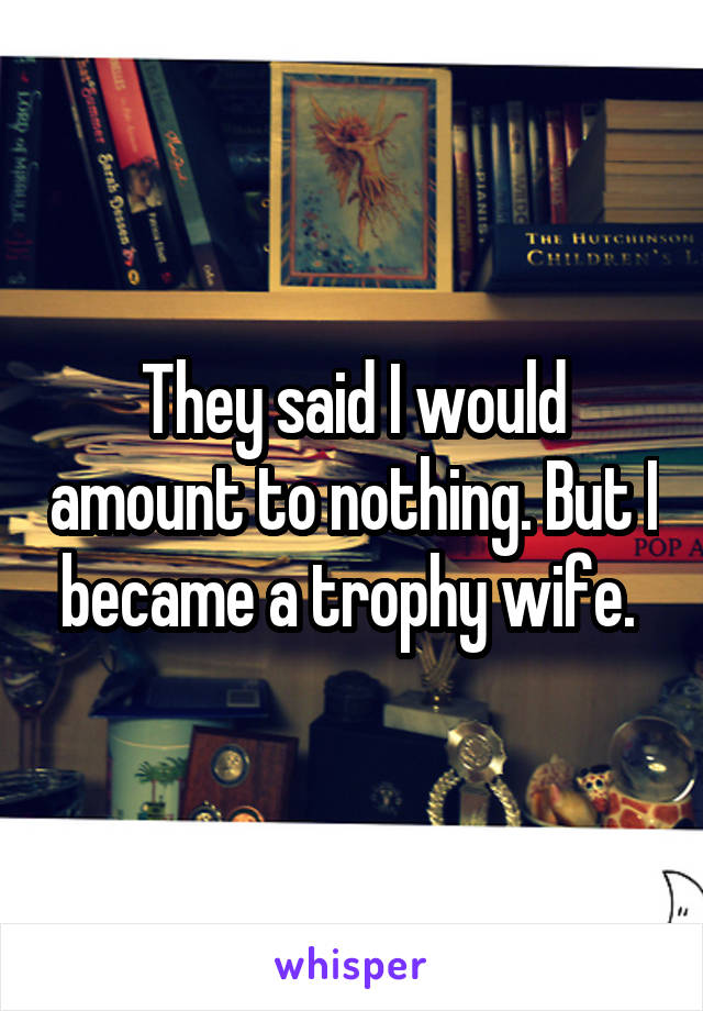 They said I would amount to nothing. But I became a trophy wife.