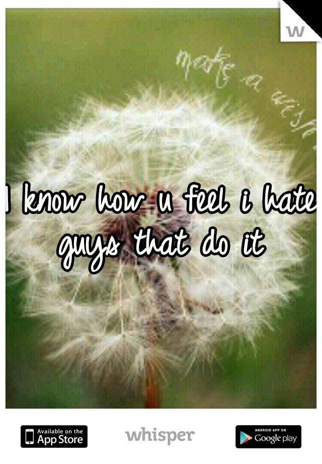 I know how u feel i hate guys that do it