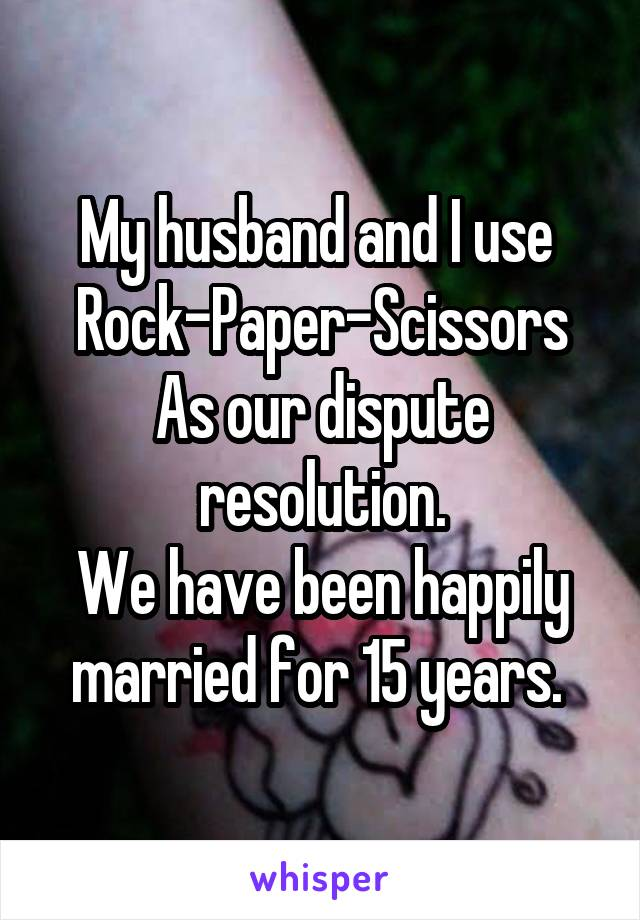 My husband and I use  Rock-Paper-Scissors As our dispute resolution. We have been happily married for 15 years.