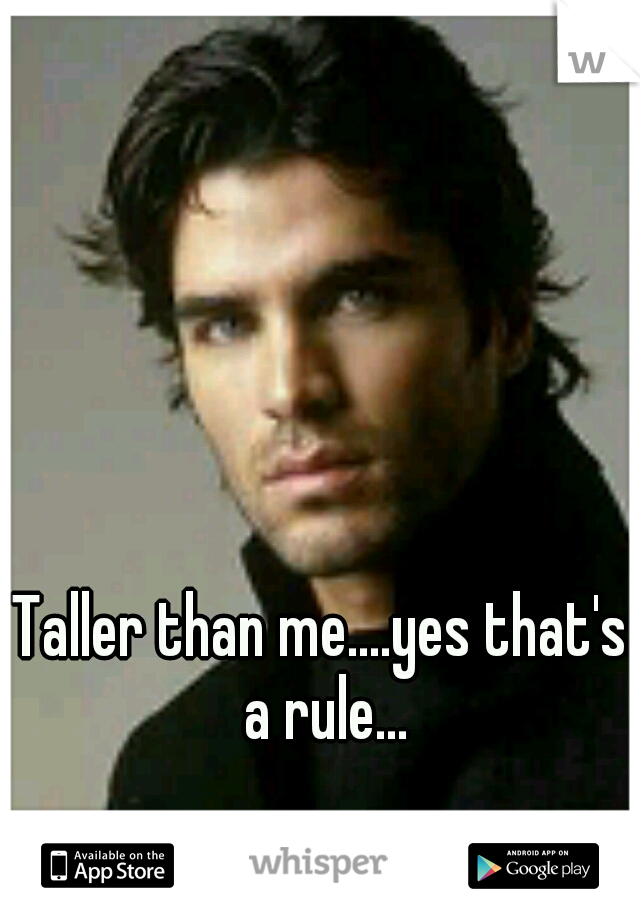 Taller than me....yes that's a rule...