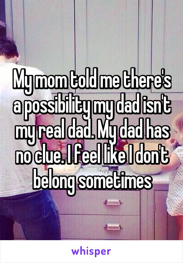 My mom told me there's a possibility my dad isn't my real dad. My dad has no clue. I feel like I don't belong sometimes