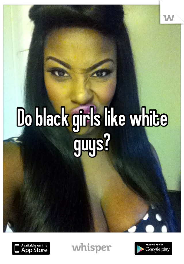 Why do black girls like white guys