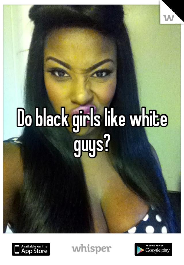 Why do black girls like white guys
