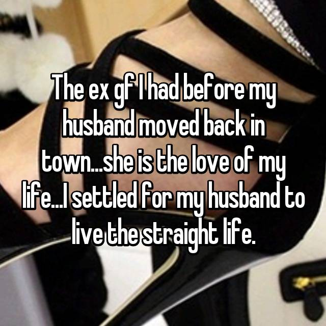 The ex gf I had before my husband moved back in town...she is the love of my life...I settled for my husband to live the straight life.