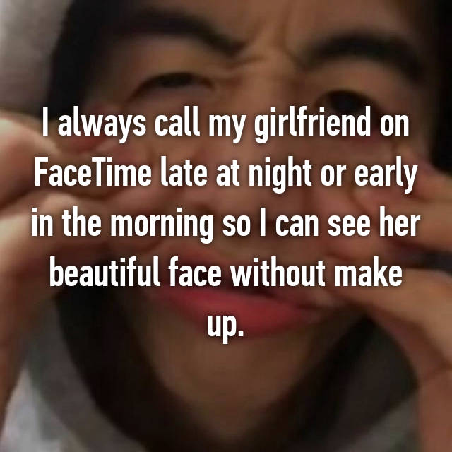 I always call my girlfriend on FaceTime late at night or early in the morning so I can see her beautiful face without make up.