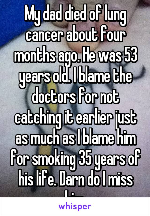 My dad died of lung cancer about four months ago. He was 53 years old. I blame the doctors for not catching it earlier just as much as I blame him for smoking 35 years of his life. Darn do I miss him.