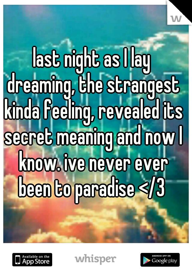 last night as I lay dreaming, the strangest kinda feeling