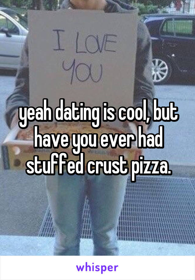 yeah dating is cool, but have you ever had stuffed crust pizza.