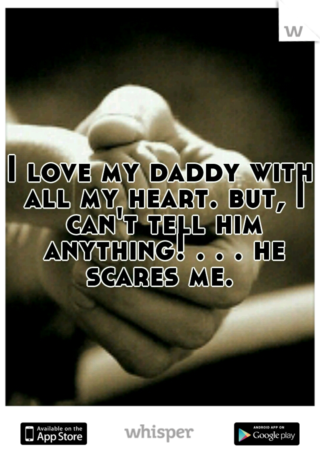 I love my daddy with all my heart. but, I can't tell him anything! . . . he scares me.