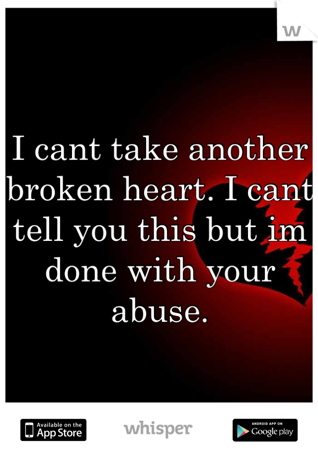I cant take another broken heart. I cant tell you this but im done with your abuse.