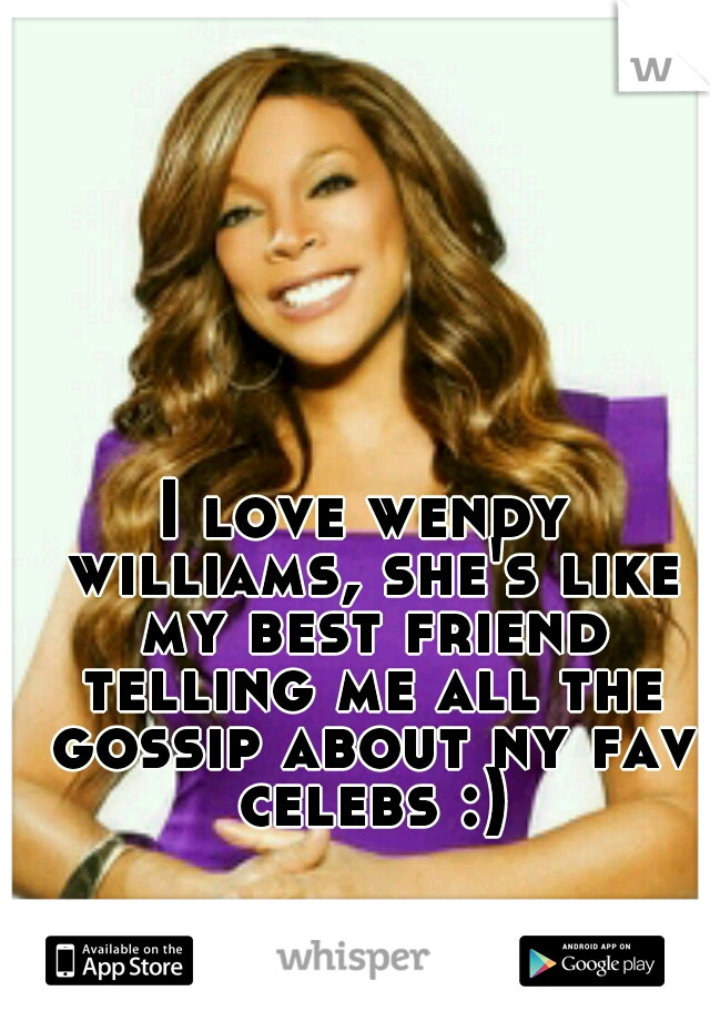 I love wendy williams, she's like my best friend telling me all the gossip about ny fav celebs :)
