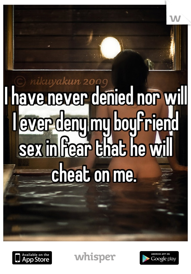I have never denied nor will I ever deny my boyfriend sex in fear that he will cheat on me.