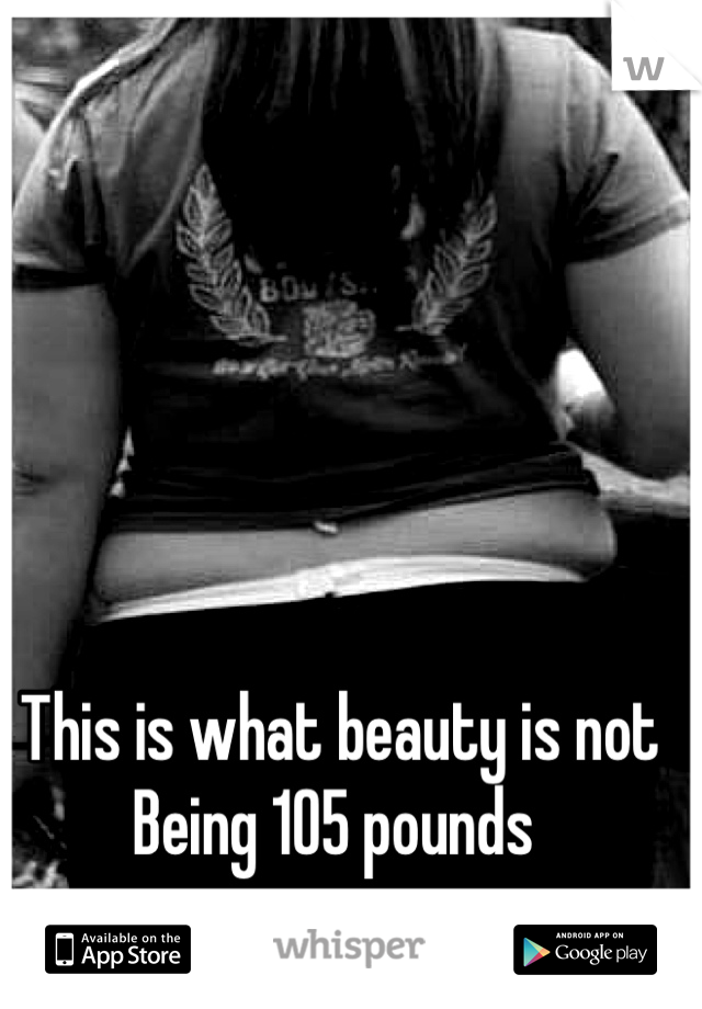 This is what beauty is not  Being 105 pounds