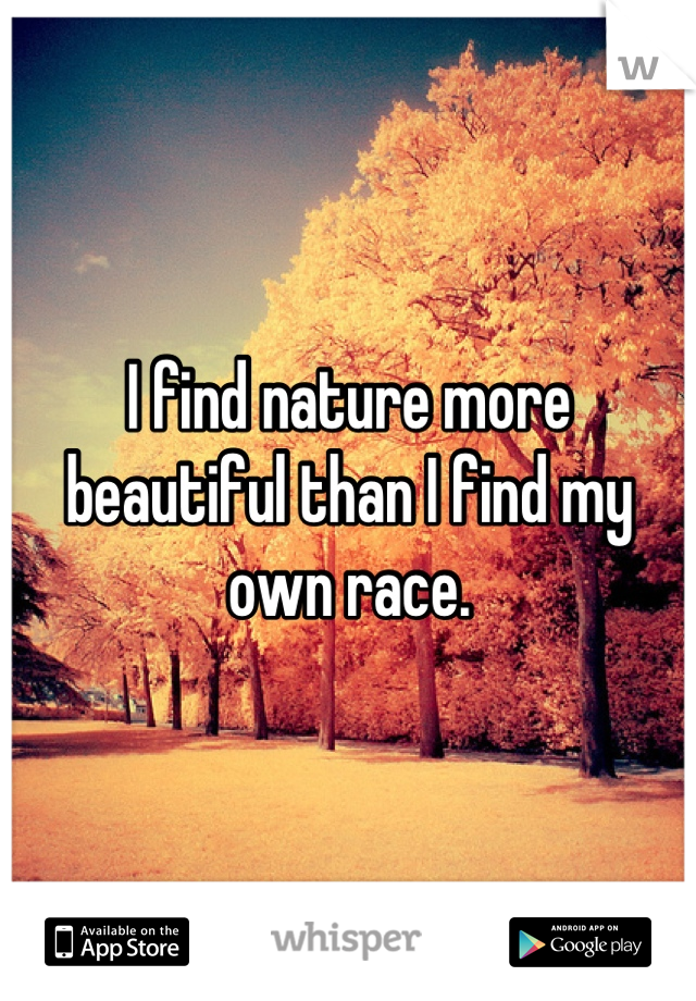 I find nature more beautiful than I find my own race.