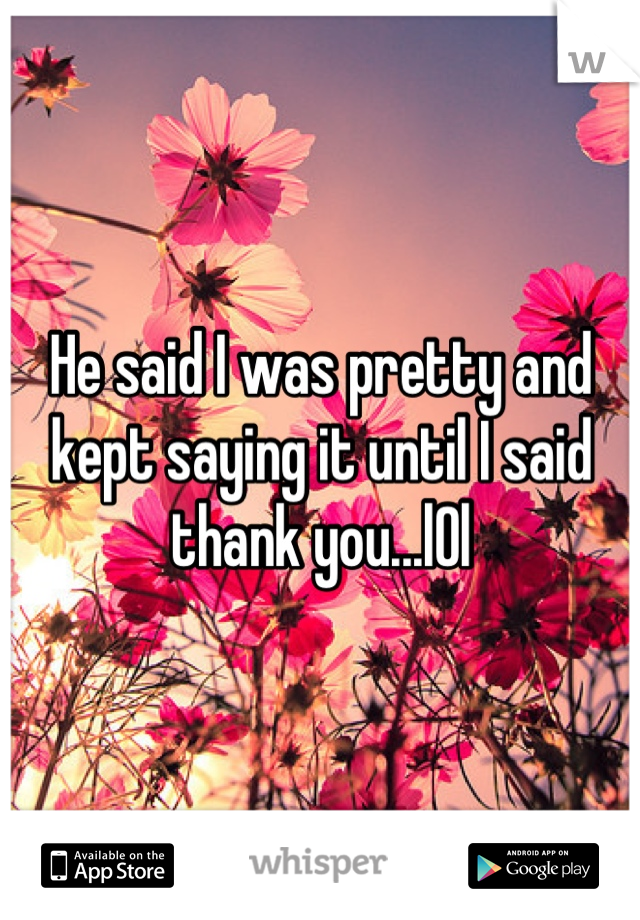 He said I was pretty and kept saying it until I said thank you...l0l