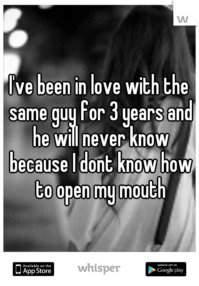 I've been in love with the same guy for 3 years and he will never know because I dont know how to open my mouth