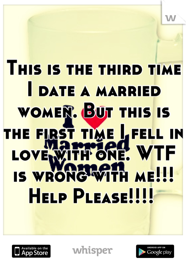This is the third time I date a married women. But this is the first time I fell in love with one. WTF is wrong with me!!! Help Please!!!!