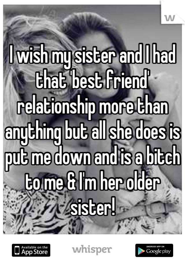 I wish my sister and I had that 'best friend' relationship more than anything but all she does is put me down and is a bitch to me & I'm her older sister!