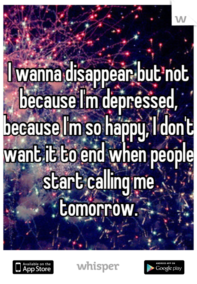 I wanna disappear but not because I'm depressed, because I'm so happy, I don't want it to end when people start calling me tomorrow.