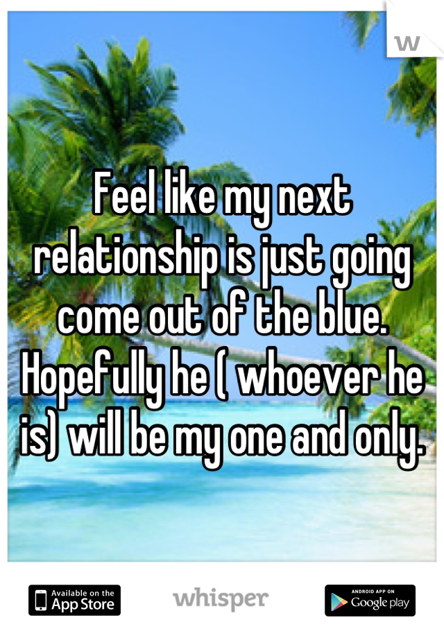 Feel like my next relationship is just going come out of the blue. Hopefully he ( whoever he is) will be my one and only.