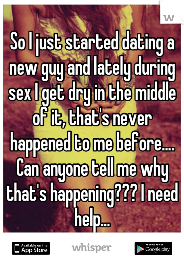 So I just started dating a new guy and lately during sex I get dry in the middle of it, that's never happened to me before.... Can anyone tell me why that's happening??? I need help...