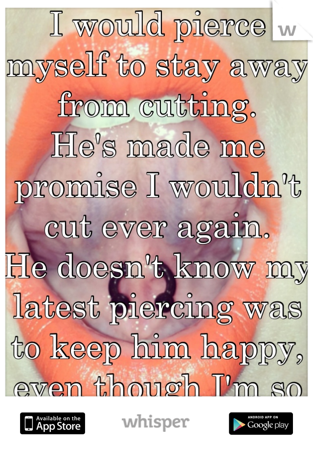I would pierce myself to stay away from cutting.  He's made me promise I wouldn't cut ever again.  He doesn't know my latest piercing was to keep him happy, even though I'm so lost and destroyed.