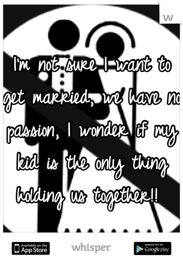 I'm not sure I want to get married, we have no passion, I wonder if my kid is the only thing holding us together!!
