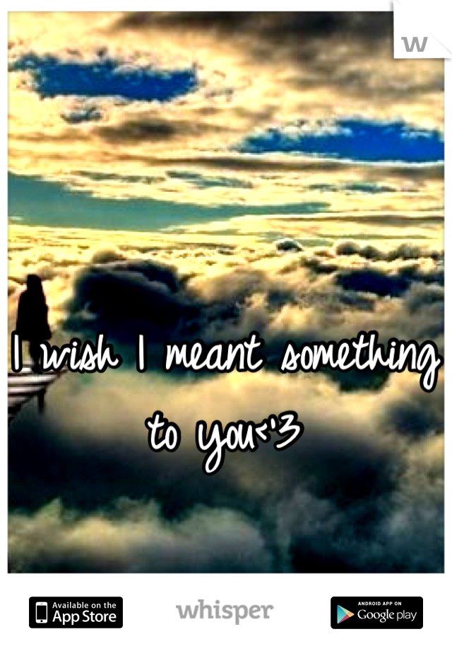 I wish I meant something to you<'3