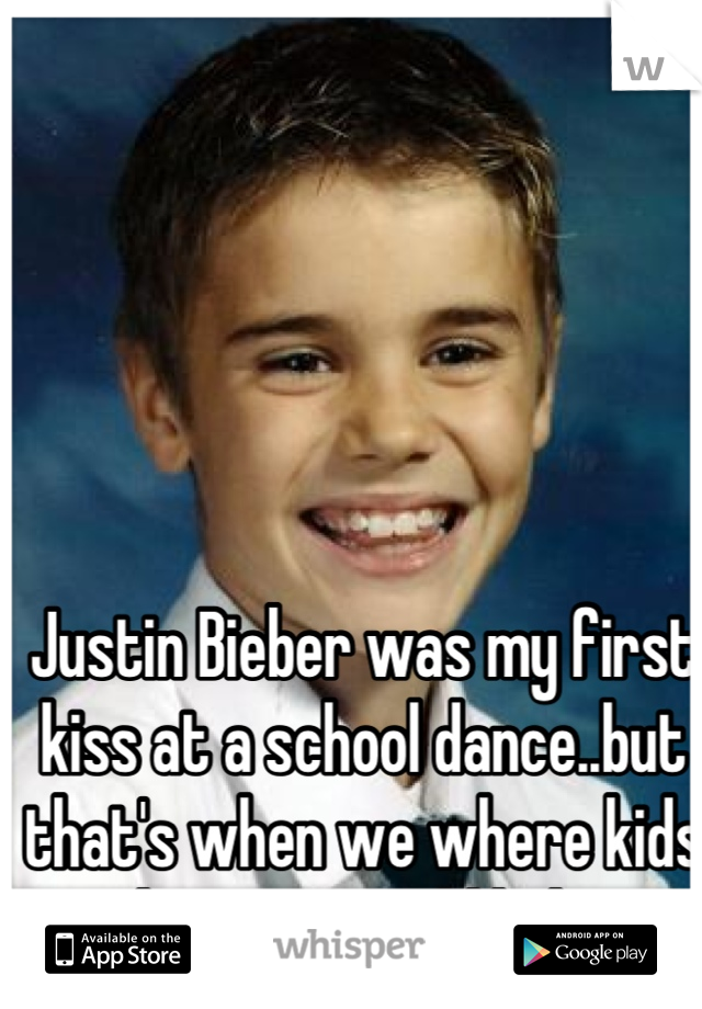 Justin Bieber was my first kiss at a school dance..but that's when we where kids and no one would believe me anyways.