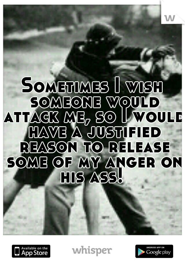 Sometimes I wish someone would attack me, so I would have a justified reason to release some of my anger on his ass!