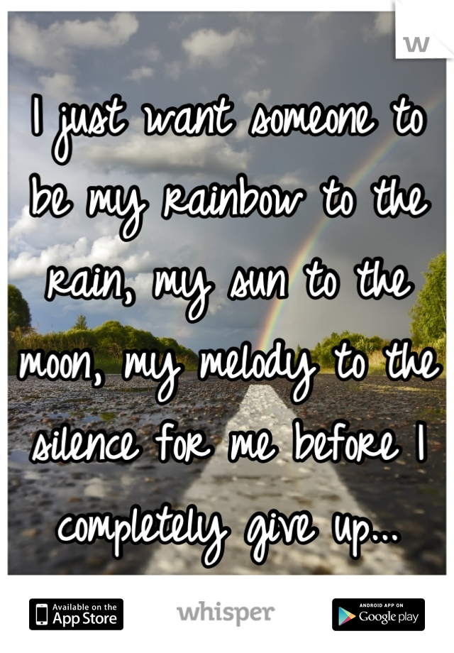 I just want someone to be my rainbow to the rain, my sun to the moon, my melody to the silence for me before I completely give up...