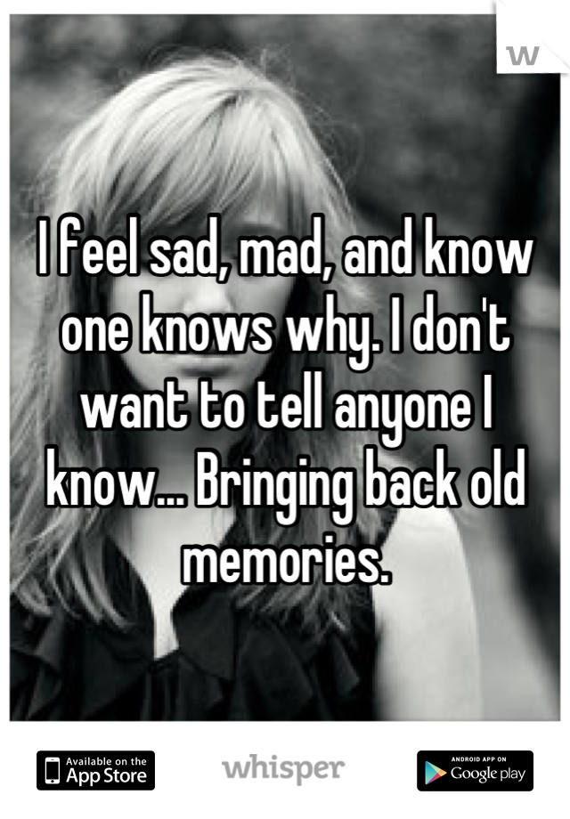 I feel sad, mad, and know one knows why. I don't want to tell anyone I know... Bringing back old memories.