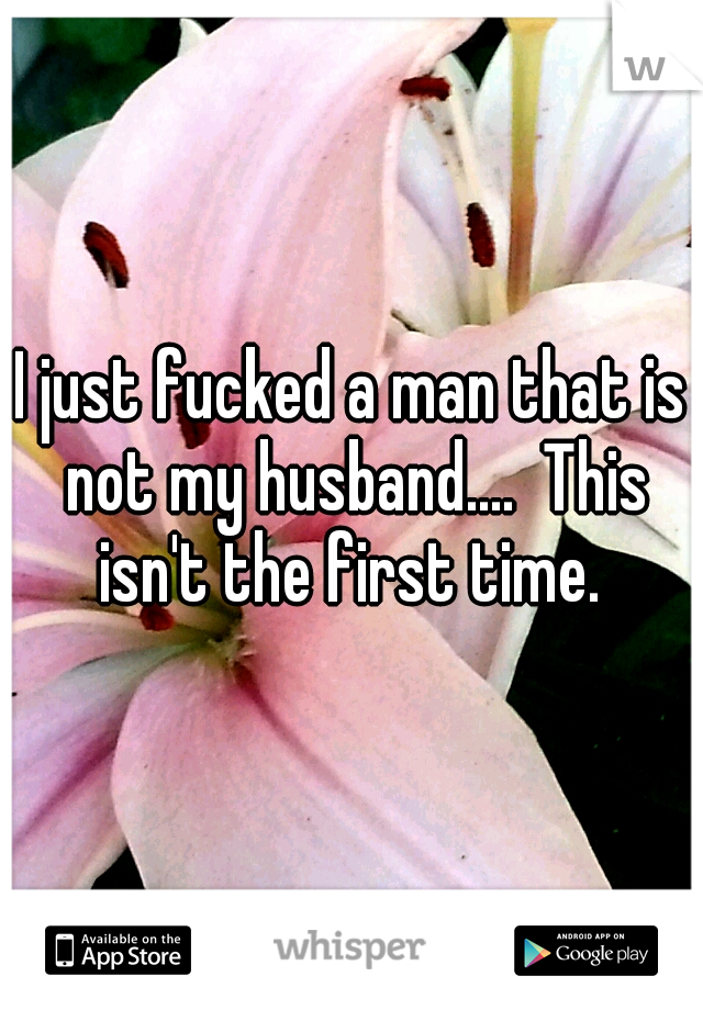 I just fucked a man that is not my husband....  This isn't the first time.