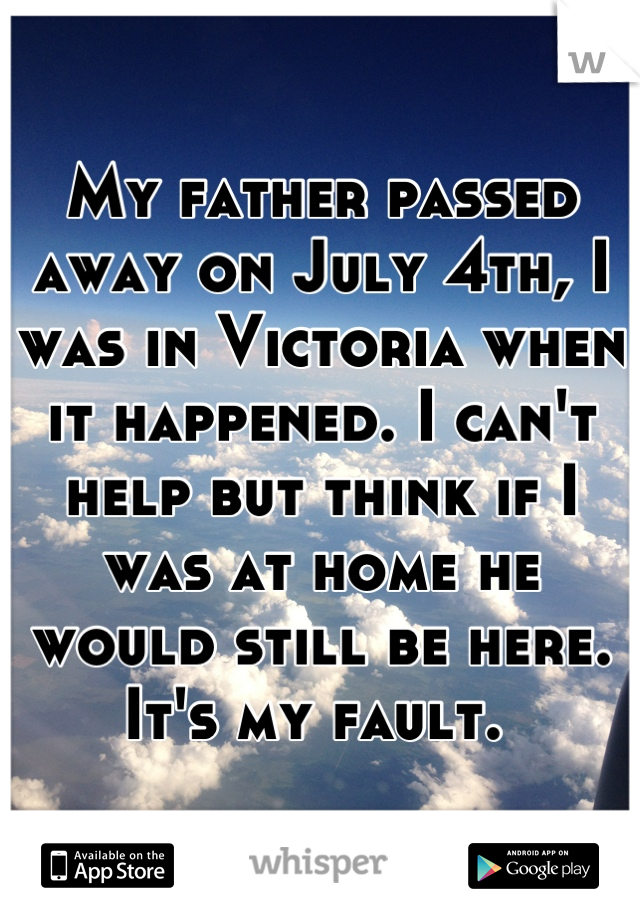 My father passed away on July 4th, I was in Victoria when it happened. I can't help but think if I was at home he would still be here. It's my fault.