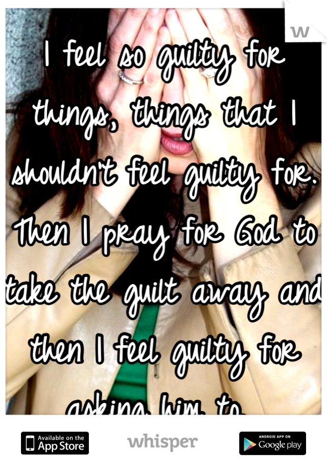 I feel so guilty for things, things that I shouldn't feel guilty for. Then I pray for God to take the guilt away and then I feel guilty for asking him to.