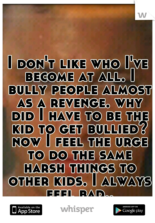 I don't like who I've become at all. I bully people almost as a revenge. why did I have to be the kid to get bullied? now I feel the urge to do the same harsh things to other kids. I always feel bad..