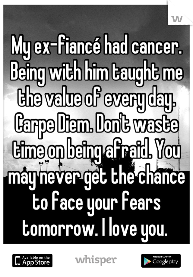 My ex-fiancé had cancer. Being with him taught me the value of every day. Carpe Diem. Don't waste time on being afraid. You may never get the chance to face your fears tomorrow. I love you.