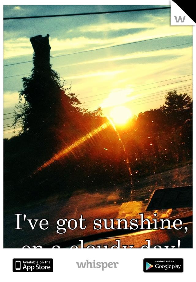 I've got sunshine, on a cloudy day!