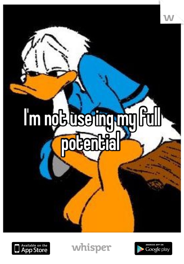 I'm not use ing my full potential