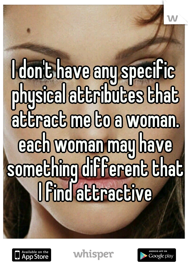 I don't have any specific physical attributes that attract me to a woman. each woman may have something different that I find attractive