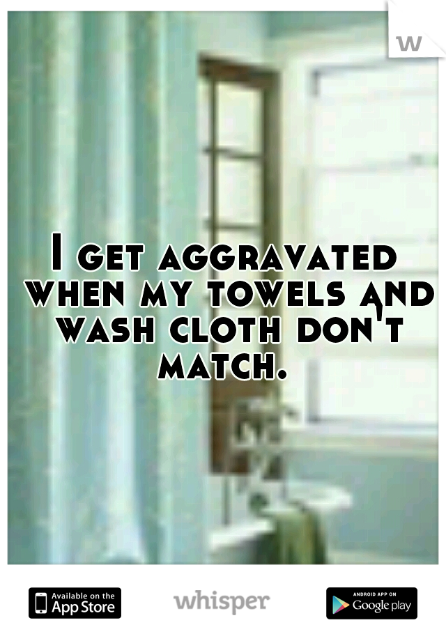 I get aggravated when my towels and wash cloth don't match.