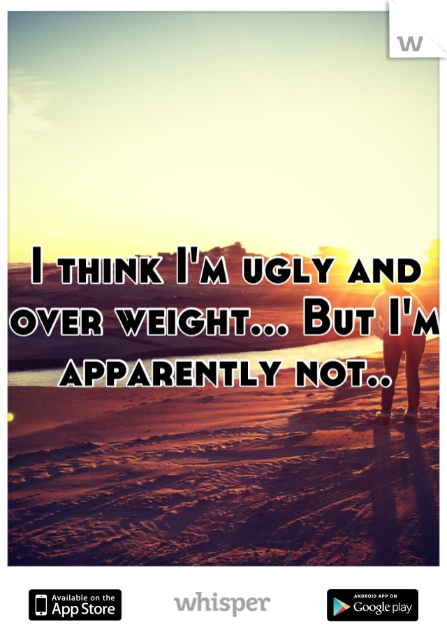 I think I'm ugly and over weight... But I'm apparently not..