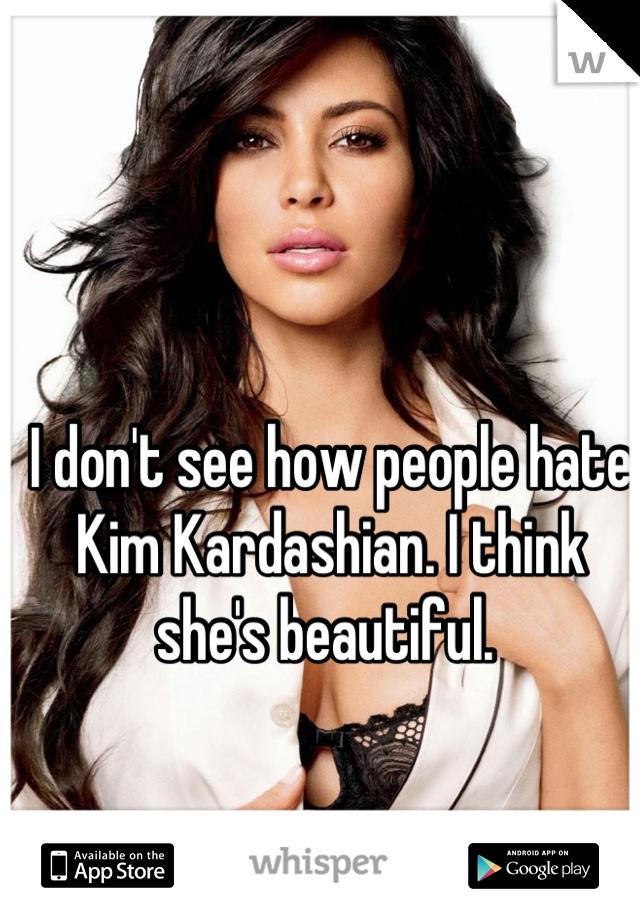 I don't see how people hate Kim Kardashian. I think she's beautiful.