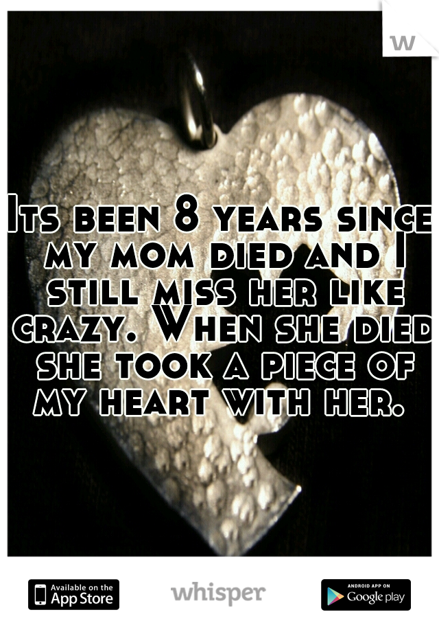 Its been 8 years since my mom died and I still miss her like crazy. When she died she took a piece of my heart with her.