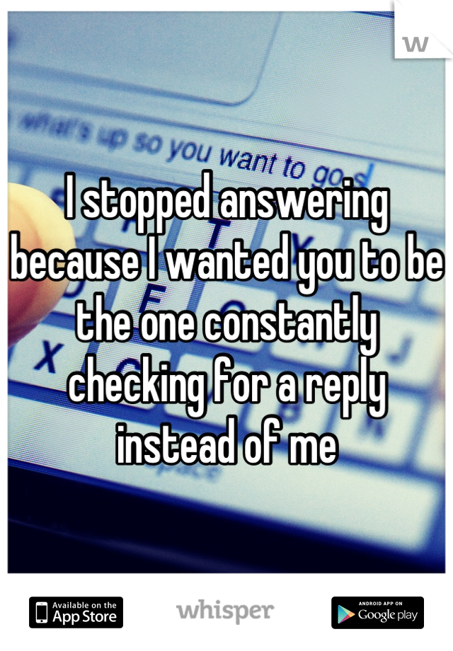 I stopped answering because I wanted you to be the one constantly checking for a reply instead of me