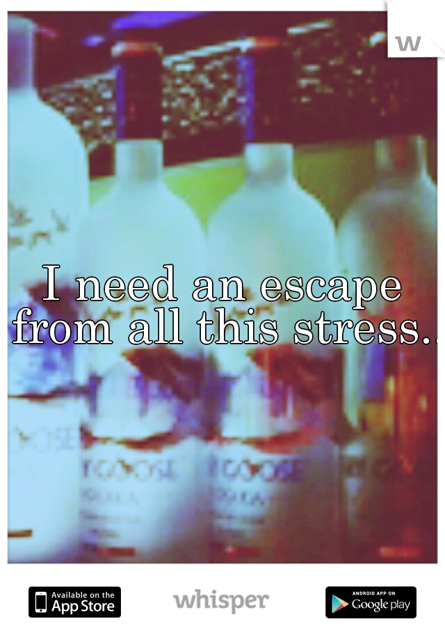 I need an escape from all this stress...