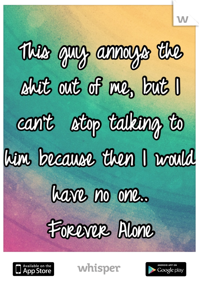This guy annoys the shit out of me, but I can't  stop talking to him because then I would have no one.. Forever Alone