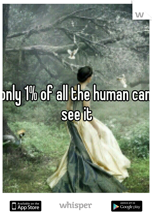 only 1% of all the human can see it
