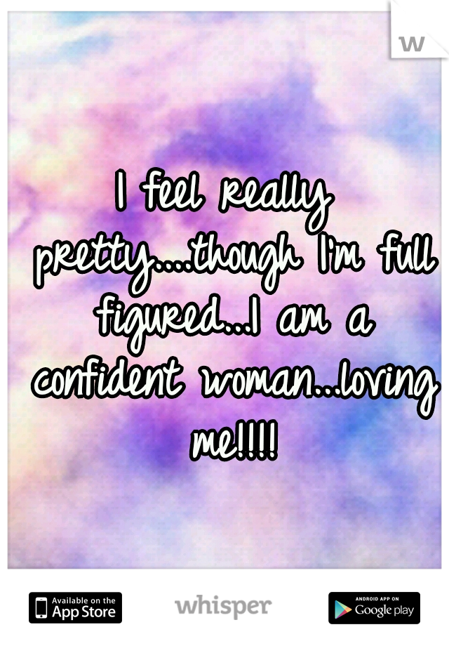 I feel really pretty....though I'm full figured...I am a confident woman...loving me!!!!